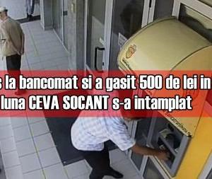 S-a dus la bancomat si a gasit 500 de lei in aparat. Dupa o luna CEVA SOCANT s-a intamplat
