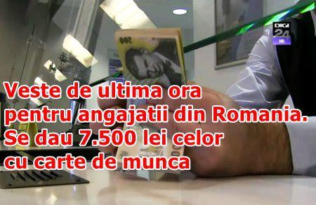 Veste de ultima ora pentru angajatii din Romania. Se dau 7.500 lei celor cu carte de munca