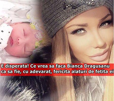 E disperata! Ce vrea sa faca Bianca Dragusanu ca sa fie, cu adevarat, fericita alaturi de fetita ei