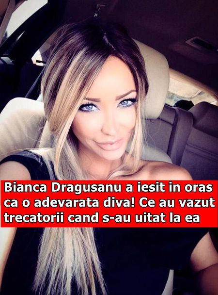 Bianca Dragusanu a iesit in oras ca o adevarata diva! Ce au vazut trecatorii cand s-au uitat la ea
