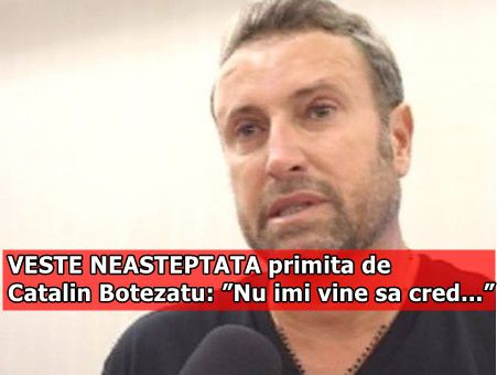 "VESTE NEASTEPTATA primita de Catalin Botezatu: ""Nu imi vine sa cred…"""