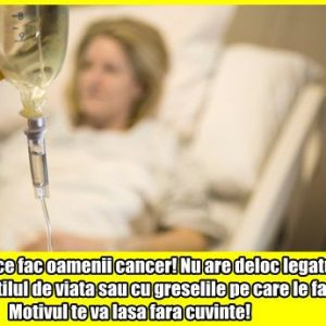 De ce fac oamenii cancer! Nu are deloc legatura cu stilul de viata sau cu greselile pe care le facem! Motivul te va lasa fara cuvinte!