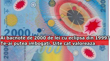 Ai bacnote de 2000 de lei cu eclipsa din 1999? Te-ai putea imbogati. Uite cat valoreaza