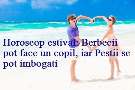 Horoscop estival: Berbecii pot face un copil, iar Pestii se imbogatesc