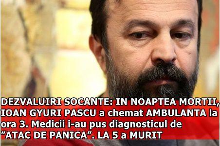 "DEZVALUIRI SOCANTE: IN NOAPTEA MORTII, IOAN GYURI PASCU a chemat AMBULANTA la ora 3. Medicii i-au pus diagnosticul de ""ATAC DE PANICA"". LA 5 a MURIT"