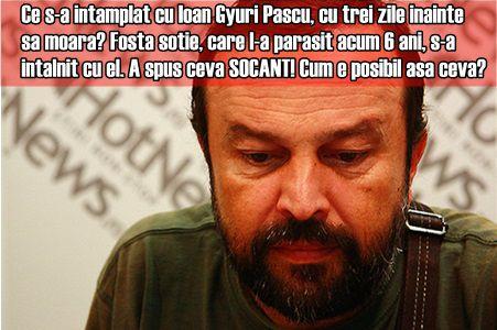 Ce s-a intamplat cu Ioan Gyuri Pascu, cu trei zile inainte sa moara?