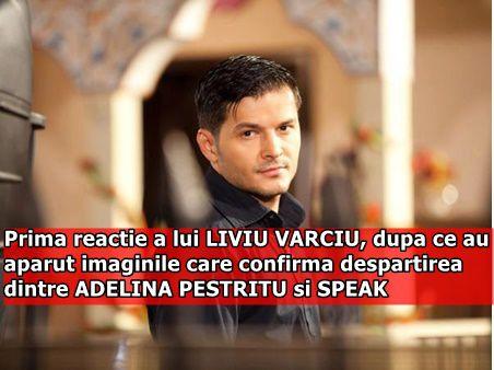Prima reactie a lui LIVIU VARCIU, dupa ce au aparut imaginile care confirma despartirea dintre ADELINA PESTRITU si SPEAK