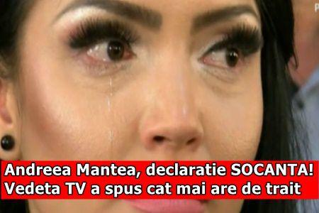 Andreea Mantea, declaratie SOCANTA! Vedeta TV a spus cat mai are de trait