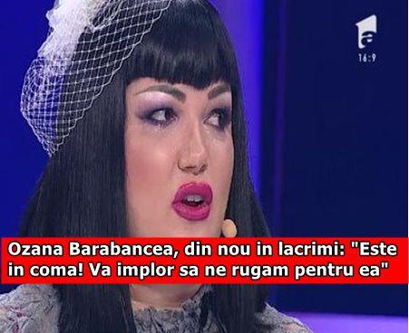 """Ozana Barabancea, din nou in lacrimi: """"Este in coma! Va implor sa ne rugam pentru ea"""""""