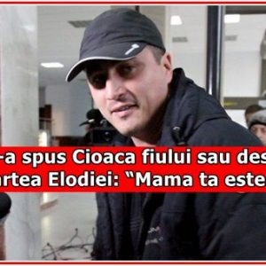 """Ce i-a spus Cioaca fiului sau despre moartea Elodiei: """"Mama ta este…"""""""