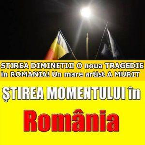 STIREA DIMINETII! O noua TRAGEDIE in ROMANIA! Un mare artist A MURIT